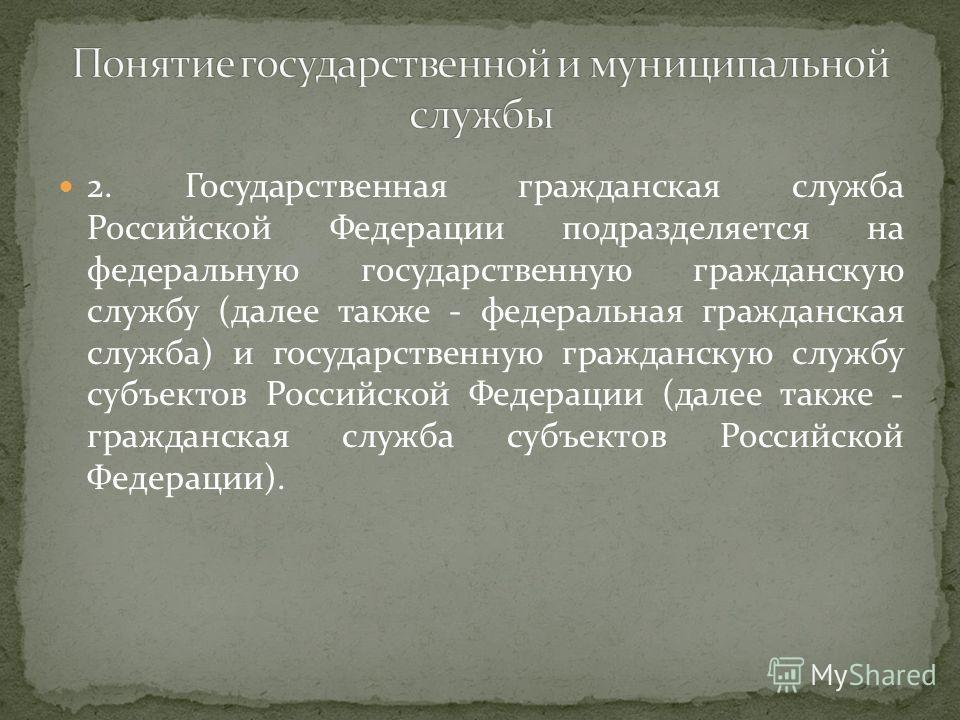 2. Государственная гражданская служба Российской Федерации подразделяется на федеральную государственную гражданскую службу (далее также - федеральная гражданская служба) и государственную гражданскую службу субъектов Российской Федерации (далее такж