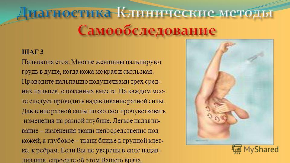 ШАГ 3 Пальпация стоя. Многие женщины пальпируют грудь в душе, когда кожа мокрая и скользкая. Проводите пальпацию подушечками трех сред- них пальцев, сложенных вместе. На каждом мес- те следует проводить надавливание разной силы. Давление разной силы