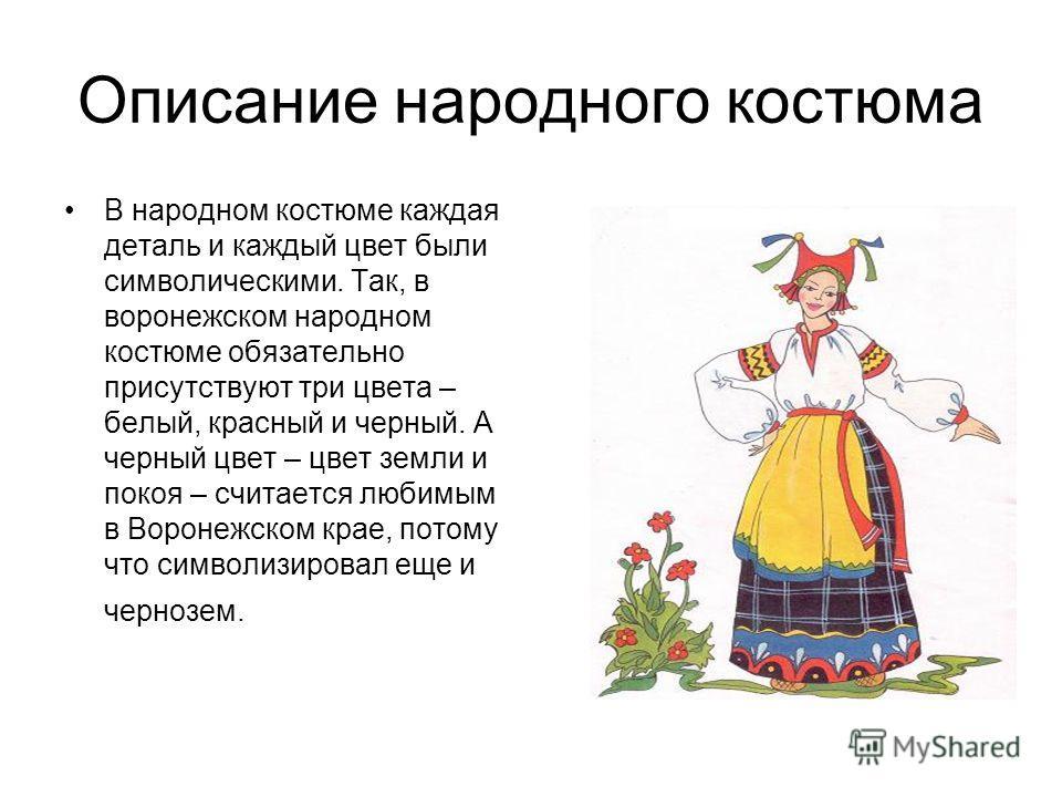 Описание народного костюма В народном костюме каждая деталь и каждый цвет были символическими. Так, в воронежском народном костюме обязательно присутствуют три цвета – белый, красный и черный. А черный цвет – цвет земли и покоя – считается любимым в