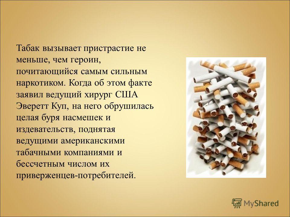 Табак вызывает пристрастие не меньше, чем героин, почитающийся самым сильным наркотиком. Когда об этом факте заявил ведущий хирург США Эверетт Куп, на него обрушилась целая буря насмешек и издевательств, поднятая ведущими американскими табачными комп