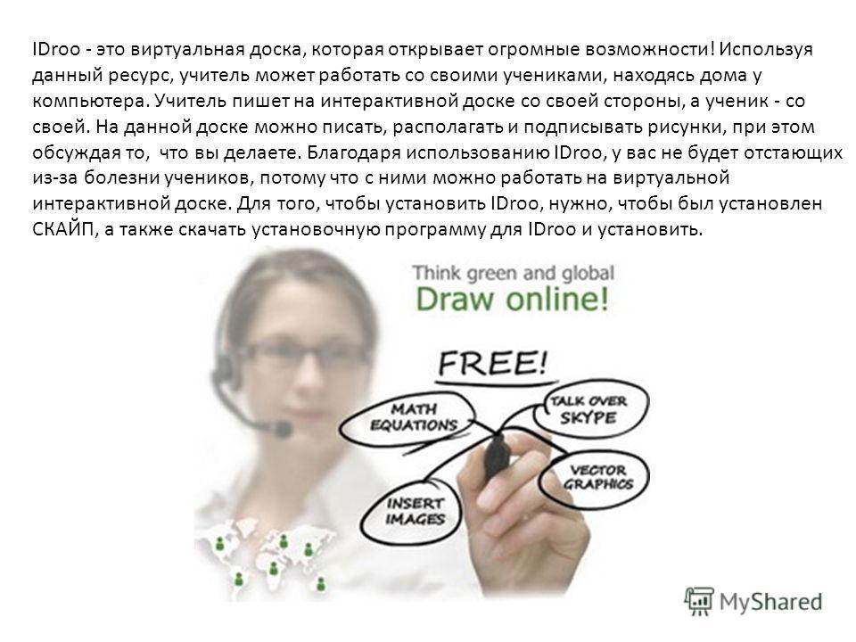 IDroo - это виртуальная доска, которая открывает огромные возможности! Используя данный ресурс, учитель может работать со своими учениками, находясь дома у компьютера. Учитель пишет на интерактивной доске со своей стороны, а ученик - со своей. На дан