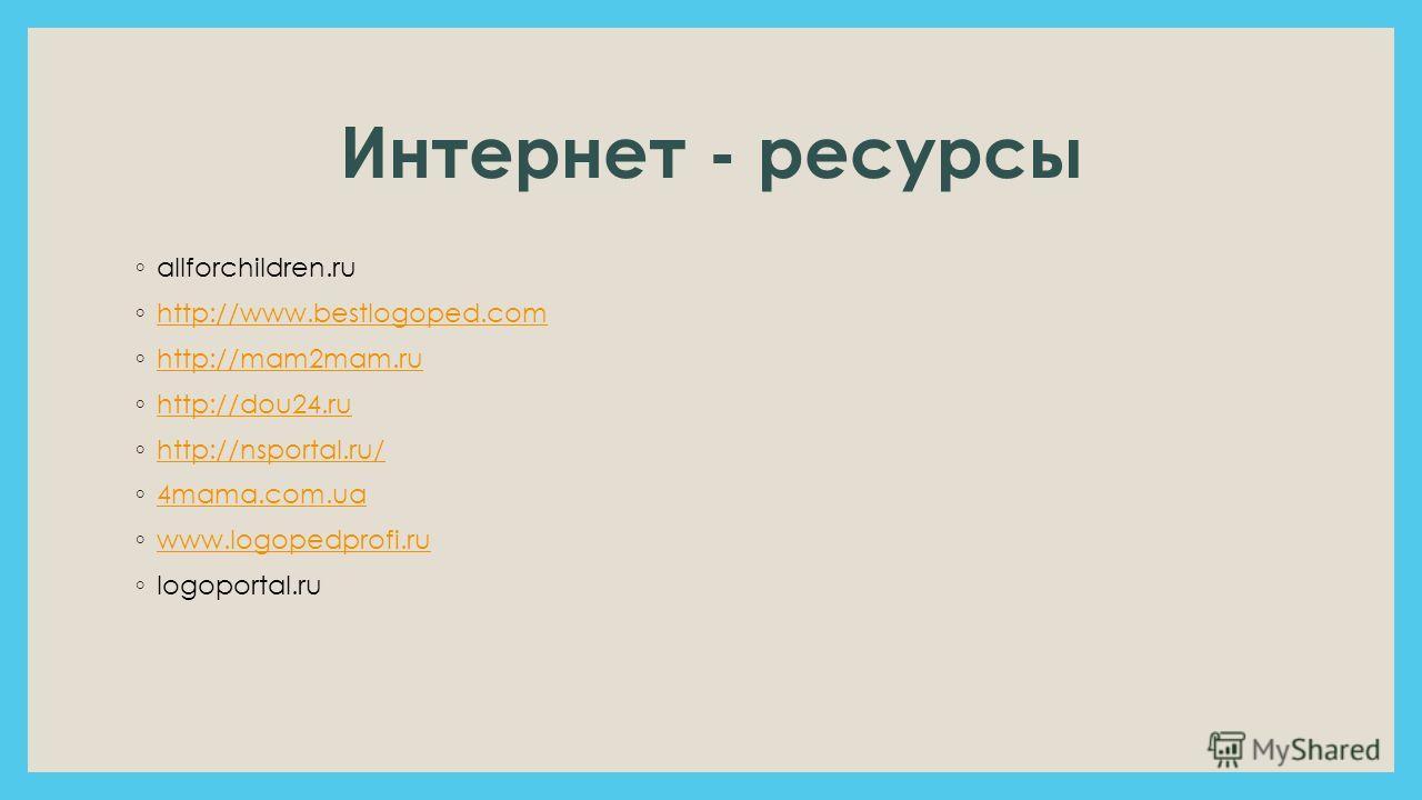 Интернет - ресурсы allforchildren.ru http://www.bestlogoped.com http://mam2mam.ru http://dou24. ru http://nsportal.ru/ 4mama.com.ua www.logopedprofi.ru logoportal.ru