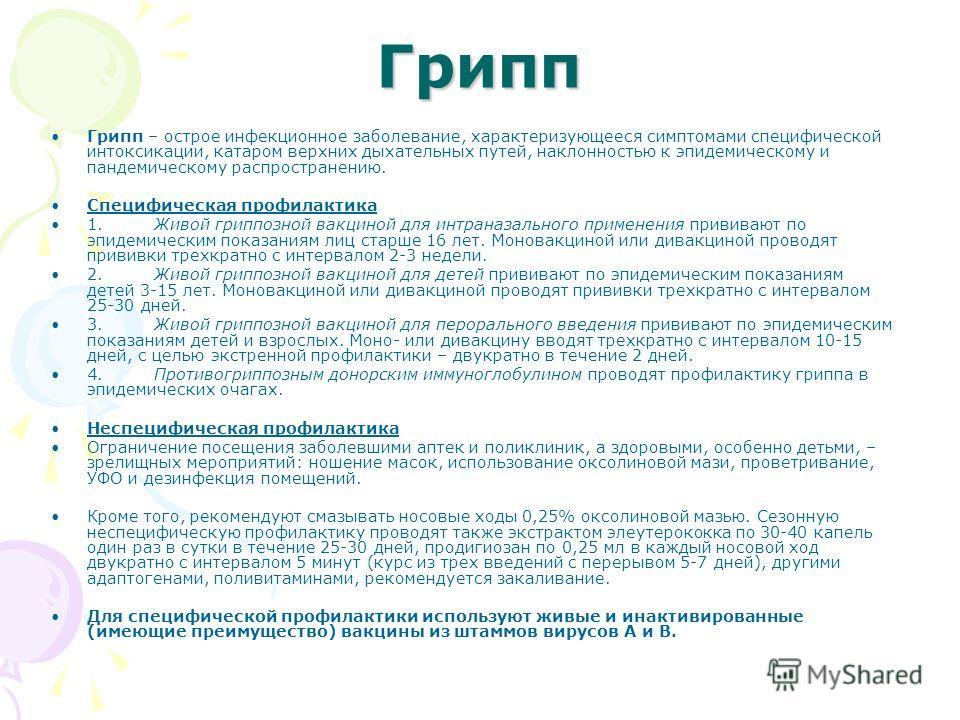 Грипп Грипп – острое инфекционное заболевание, характеризующееся симптомами специфической интоксикации, катаром верхних дыхательных путей, наклонностью к эпидемическому и пандемическому распространению. Специфическая профилактика 1. Живой гриппозной