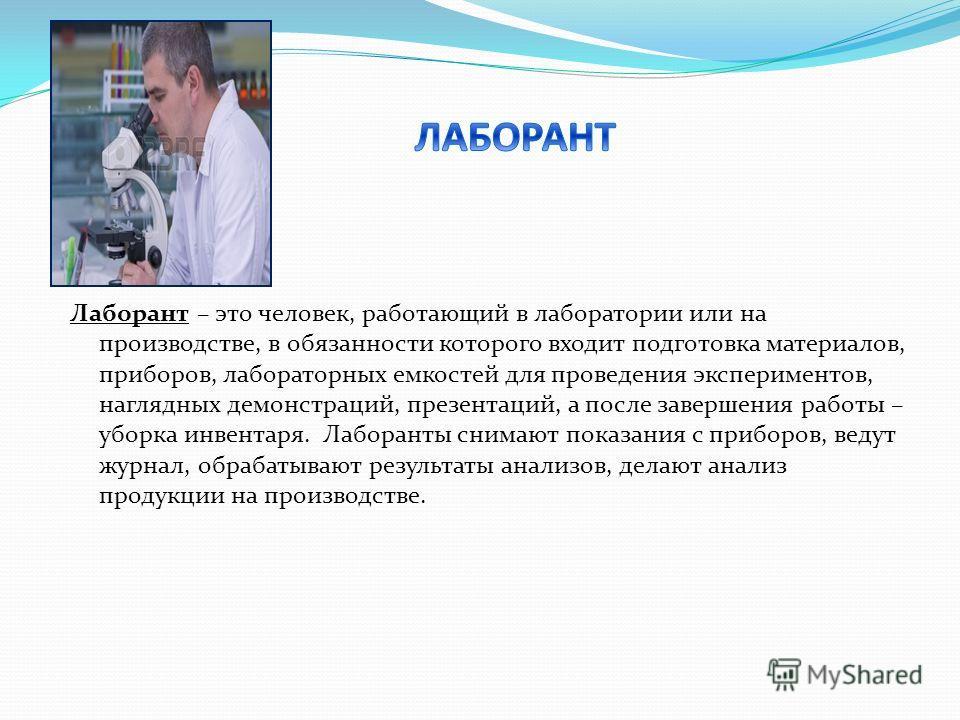 Лаборант – это человек, работающий в лаборатории или на производстве, в обязанности которого входит подготовка материалов, приборов, лабораторных емкостей для проведения экспериментов, наглядных демонстраций, презентаций, а после завершения работы –