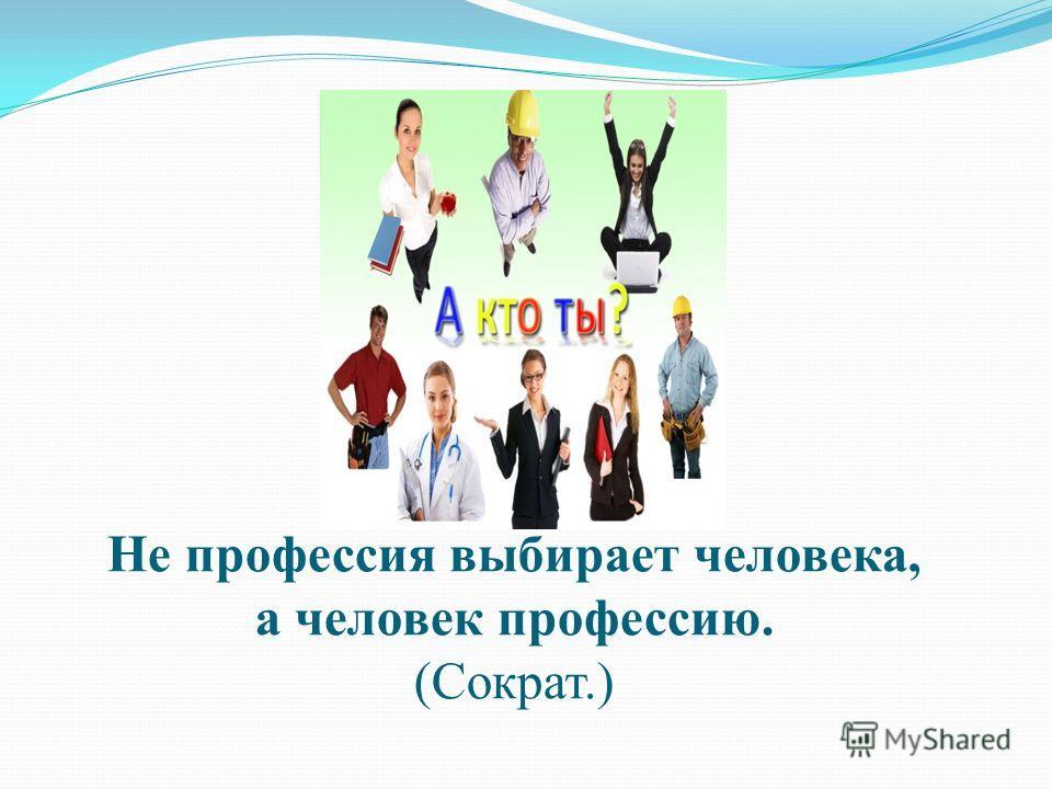 Не профессия выбирает человека, а человек профессию. (Сократ.)