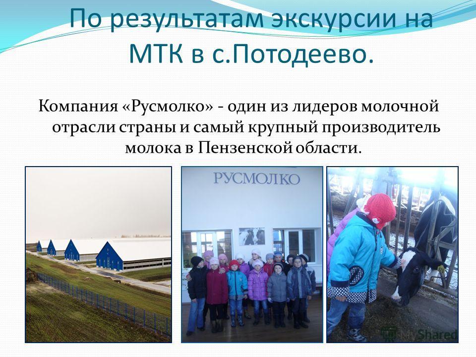 По результатам экскурсии на МТК в с.Потодеево. Компания «Русмолко» - один из лидеров молочной отрасли страны и самый крупный производитель молока в Пензенской области.