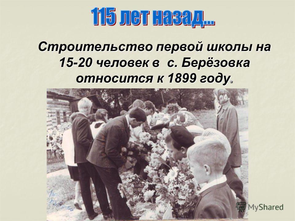 Строительство первой школы на 15-20 человек в с. Берёзовка относится к 1899 году. Строительство первой школы на 15-20 человек в с. Берёзовка относится к 1899 году.