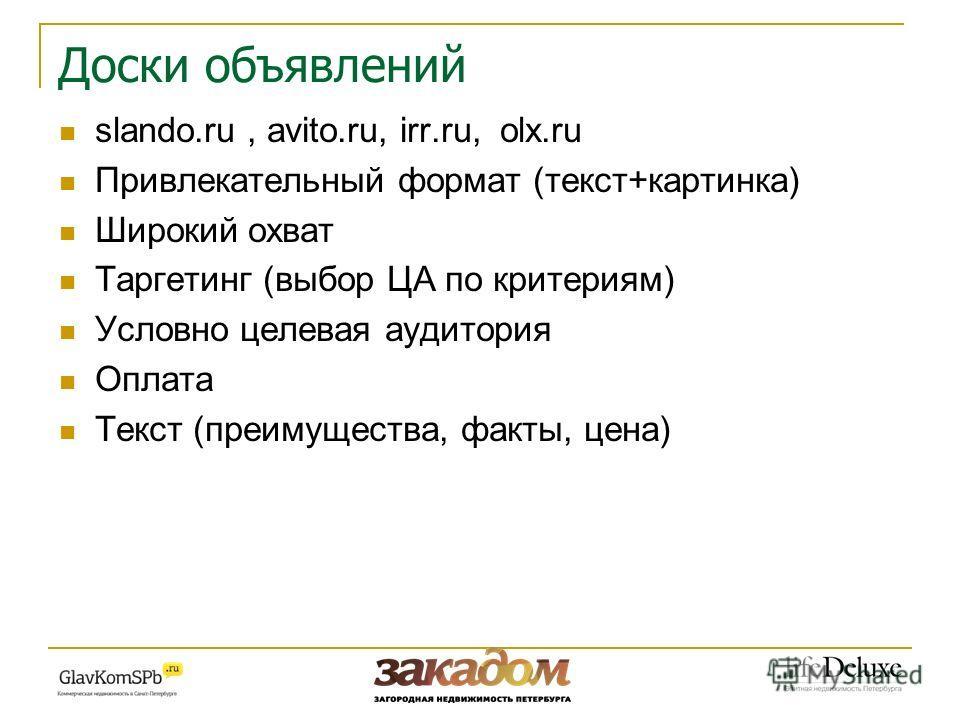 Доски объявлений slando.ru, avito.ru, irr.ru, olx.ru Привлекательный формат (текст+картинка) Широкий охват Таргетинг (выбор ЦА по критериям) Условно целевая аудитория Оплата Текст (преимущества, факты, цена)