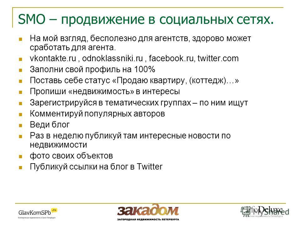 SMO – продвижение в социальных сетях. На мой взгляд, бесполезно для агентств, здорово может сработать для агента. vkontakte.ru, odnoklassniki.ru, facebook.ru, twitter.com Заполни свой профиль на 100% Поставь себе статус «Продаю квартиру, (коттедж)…»