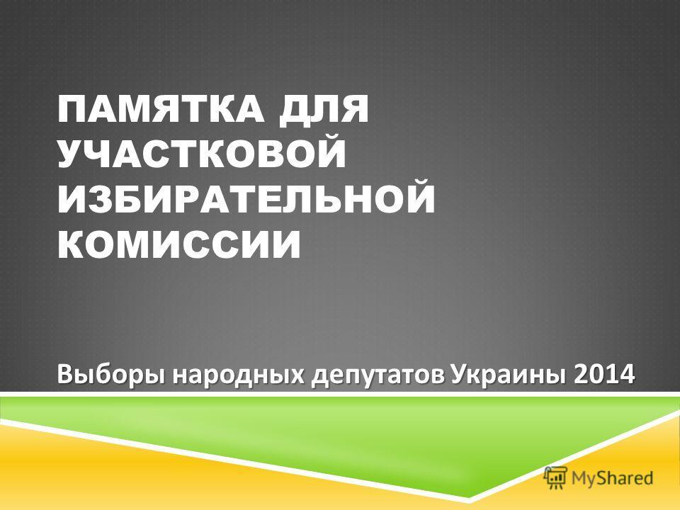 ПАМЯТКА ДЛЯ УЧАСТКОВОЙ ИЗБИРАТЕЛЬНОЙ КОМИССИИ Выборы народных депутатов Украины 2014
