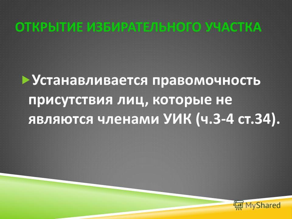 Устанавливается правомочность присутствия лиц, которые не являются членами УИК ( ч.3-4 ст.34). ОТКРЫТИЕ ИЗБИРАТЕЛЬНОГО УЧАСТКА