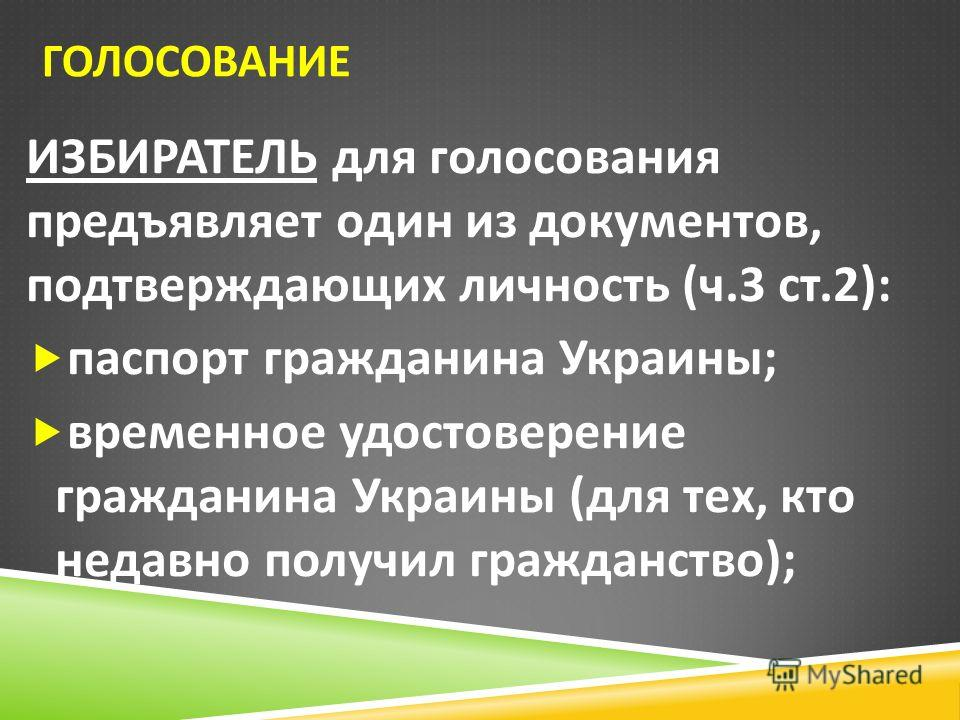 ГОЛОСОВАНИЕ ИЗБИРАТЕЛЬ для голосования предъявляет один из документов, подтверждающих личность ( ч.3 ст.2): паспорт гражданина Украины ; временное удостоверение гражданина Украины ( для тех, кто недавно получил гражданство );