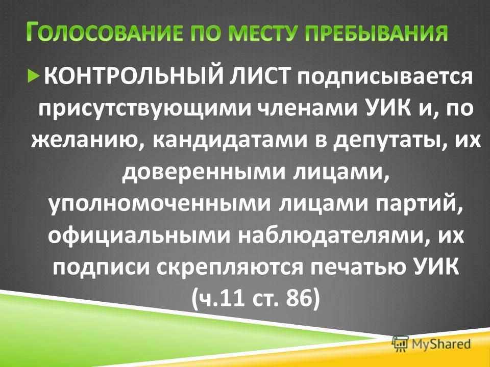 КОНТРОЛЬНЫЙ ЛИСТ подписывается присутствующими членами УИК и, по желанию, кандидатами в депутаты, их доверенными лицами, уполномоченными лицами партий, официальными наблюдателями, их подписи скрепляются печатью УИК ( ч.11 ст. 86)