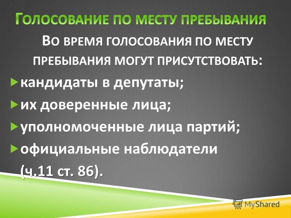 В О ВРЕМЯ ГОЛОСОВАНИЯ ПО МЕСТУ ПРЕБЫВАНИЯ МОГУТ ПРИСУТСТВОВАТЬ : кандидаты в депутаты ; их доверенные лица ; уполномоченные лица партий ; официальные наблюдатели ( ч.11 ст. 86).