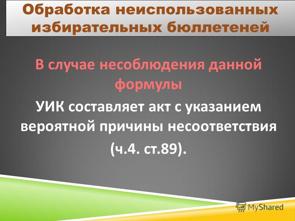 Обработка неиспользованных избирательных бюллетеней В случае несоблюдения данной формулы УИК составляет акт с указанием вероятной причины несоответствия ( ч.4. ст.89).