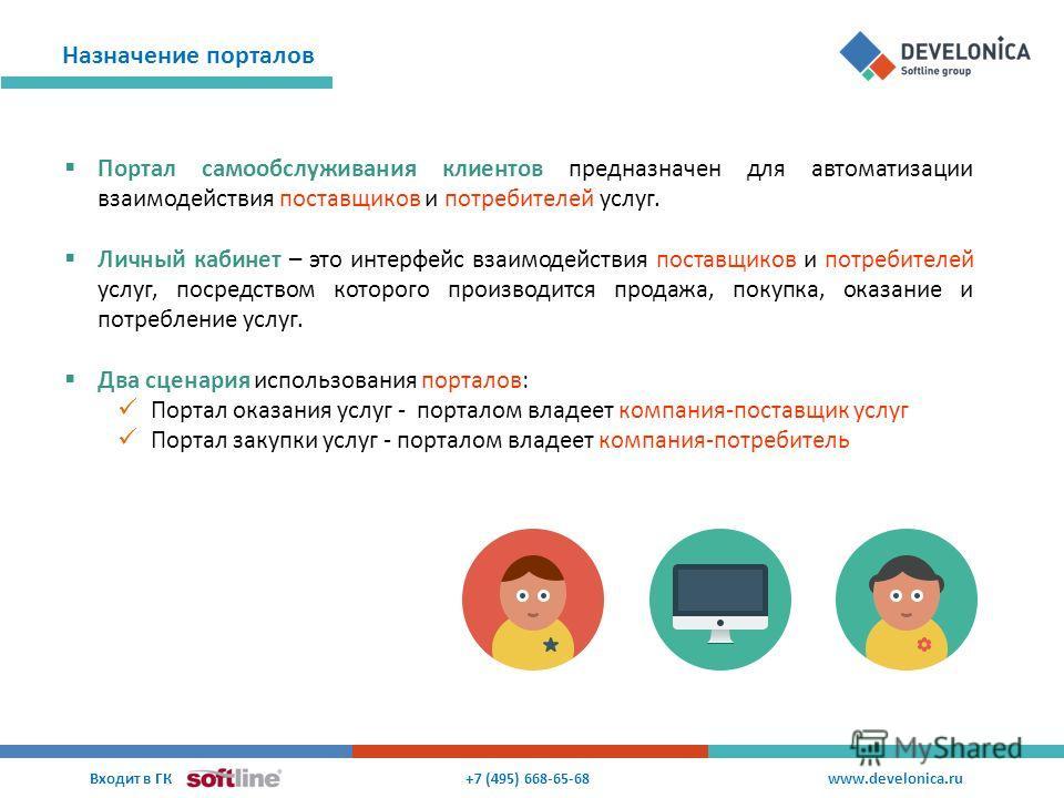 Назначение порталов +7 (495) 668-65-68 Входит в ГК www.develonica.ru Портал самообслуживания клиентов предназначен для автоматизации взаимодействия поставщиков и потребителей услуг. Личный кабинет – это интерфейс взаимодействия поставщиков и потребит