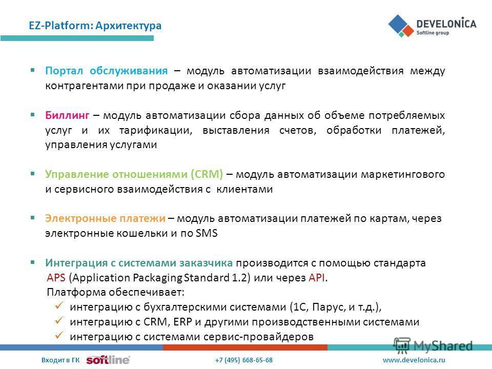 EZ-Platform: Архитектура +7 (495) 668-65-68 Входит в ГК www.develonica.ru Портал обслуживания – модуль автоматизации взаимодействия между контрагентами при продаже и оказании услуг Биллинг – модуль автоматизации сбора данных об объеме потребляемых ус