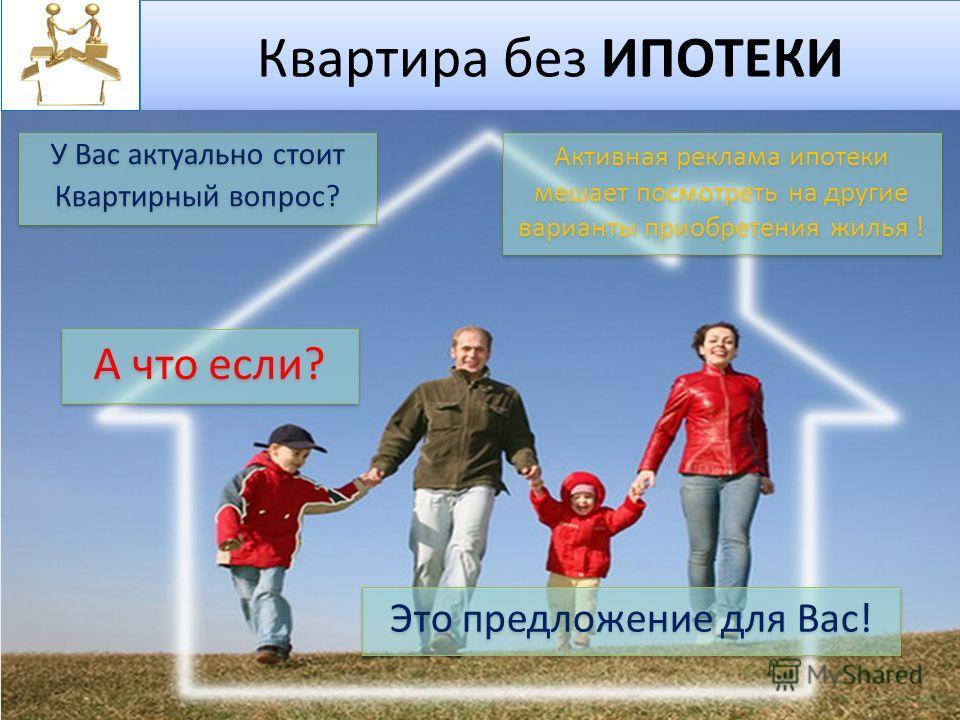 Квартира без ИПОТЕКИ У Вас актуально стоит Квартирный вопрос? У Вас актуально стоит Квартирный вопрос? А что если? Это предложение для Вас! Активная реклама ипотеки мешает посмотреть на другие варианты приобретения жилья !