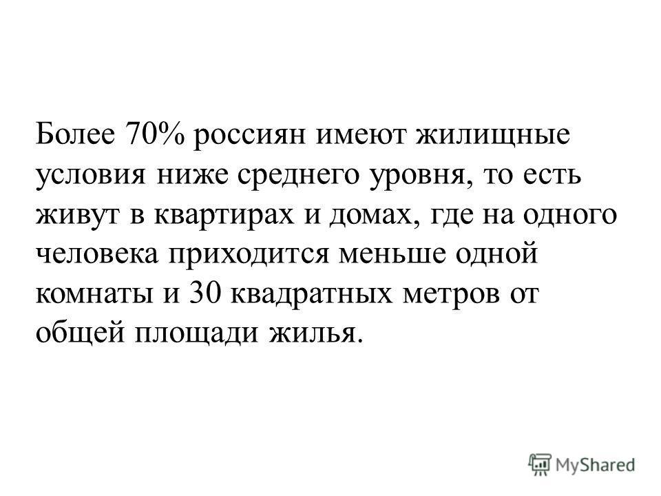 Более 70% россиян имеют жилищные условия ниже среднего уровня, то есть живут в квартирах и домах, где на одного человека приходится меньше одной комнаты и 30 квадратных метров от общей площади жилья.