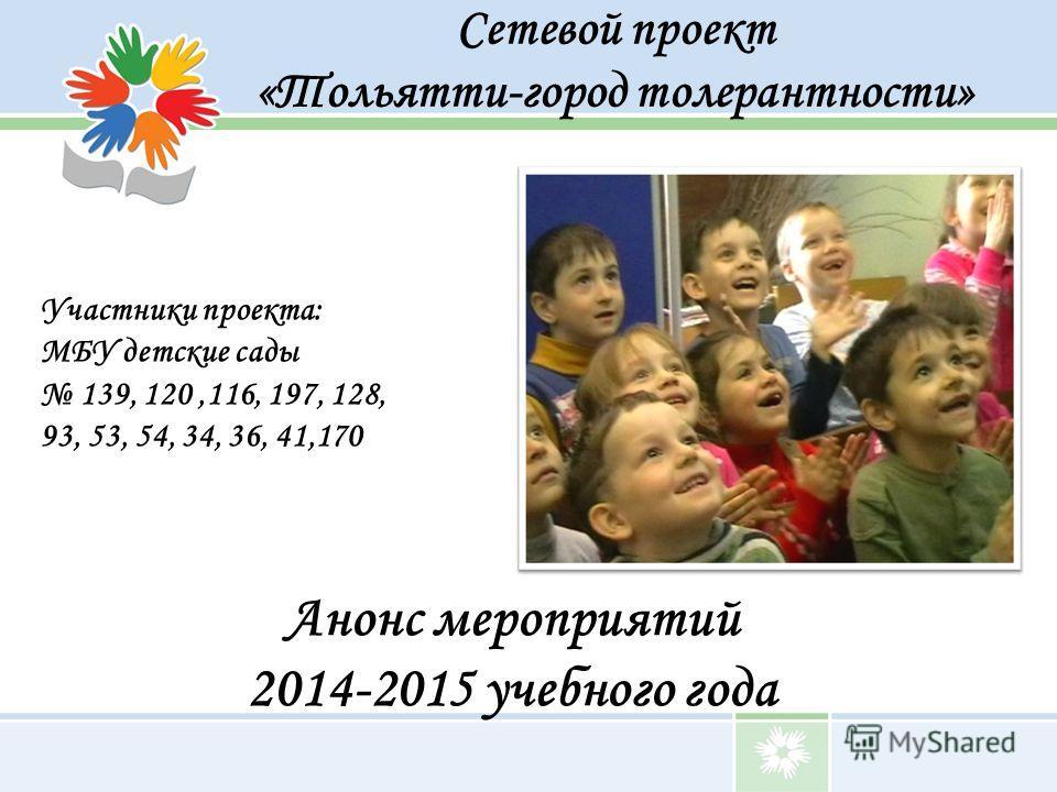 Сетевой проект «Тольятти-город толерантности» Анонс мероприятий 2014-2015 учебного года Участники проекта: МБУ детские сады 139, 120,116, 197, 128, 93, 53, 54, 34, 36, 41,170