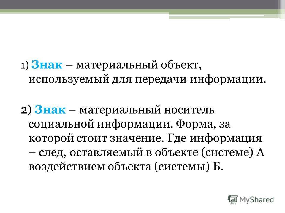 1) Знак – материальный объект, используемый для передачи информации. 2) Знак – материальный носитель социальной информации. Форма, за которой стоит значение. Где информация – след, оставляемый в объекте (системе) А воздействием объекта (системы) Б.