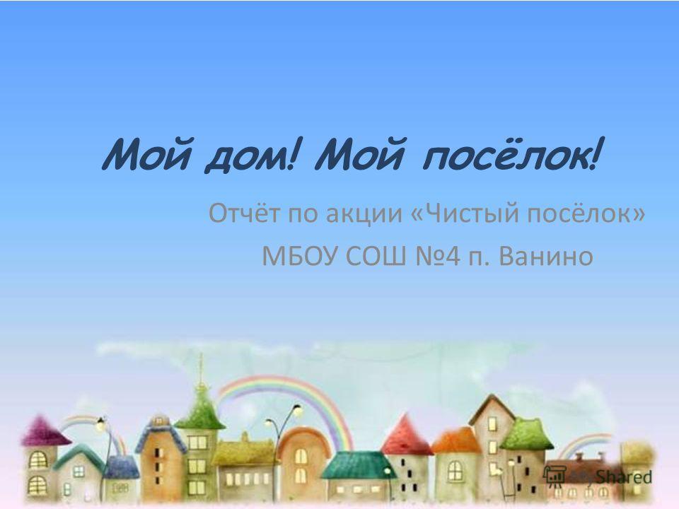 Мой дом! Мой посёлок! Отчёт по акции «Чистый посёлок» МБОУ СОШ 4 п. Ванино