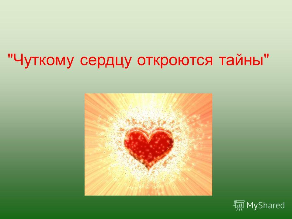 Чуткому сердцу откроются тайны