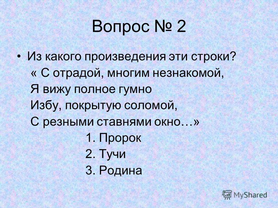 Вопрос 2 Из какого произведения эти строки? « С отрадой, многим незнакомой, Я вижу полное гумно Избу, покрытую соломой, С резными ставнями окно…» 1. Пророк 2. Тучи 3. Родина