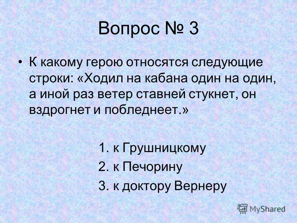 Вопрос 3 К какому герою относятся следующие строки: «Ходил на кабана один на один, а иной раз ветер ставней стукнет, он вздрогнет и побледнеет.» 1. к Грушницкому 2. к Печорину 3. к доктору Вернеру