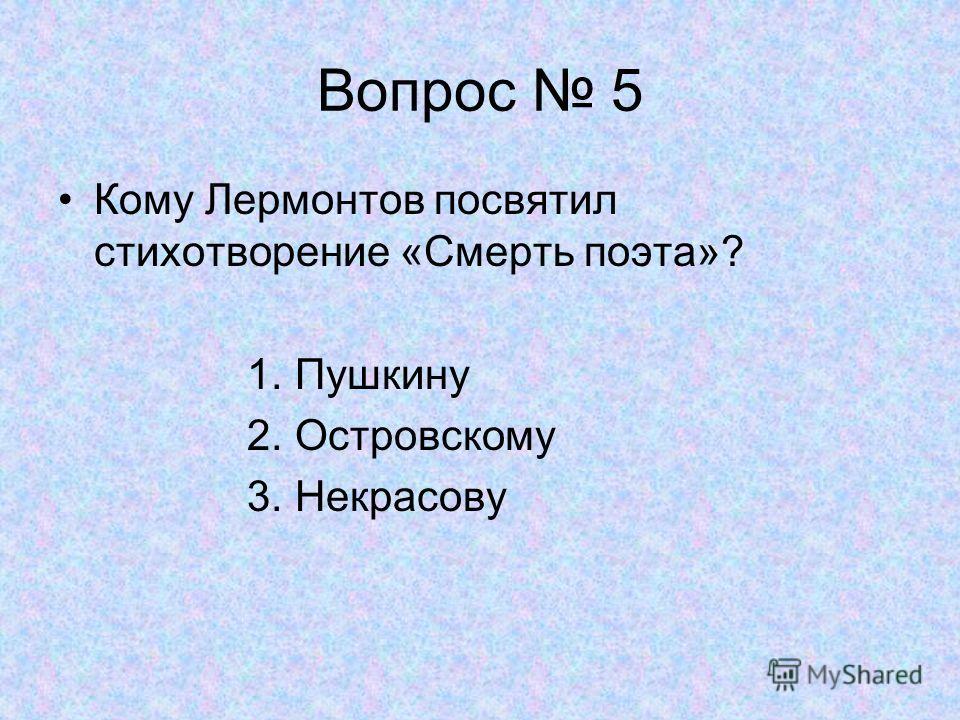 Вопрос 5 Кому Лермонтов посвятил стихотворение «Смерть поэта»? 1. Пушкину 2. Островскому 3. Некрасову