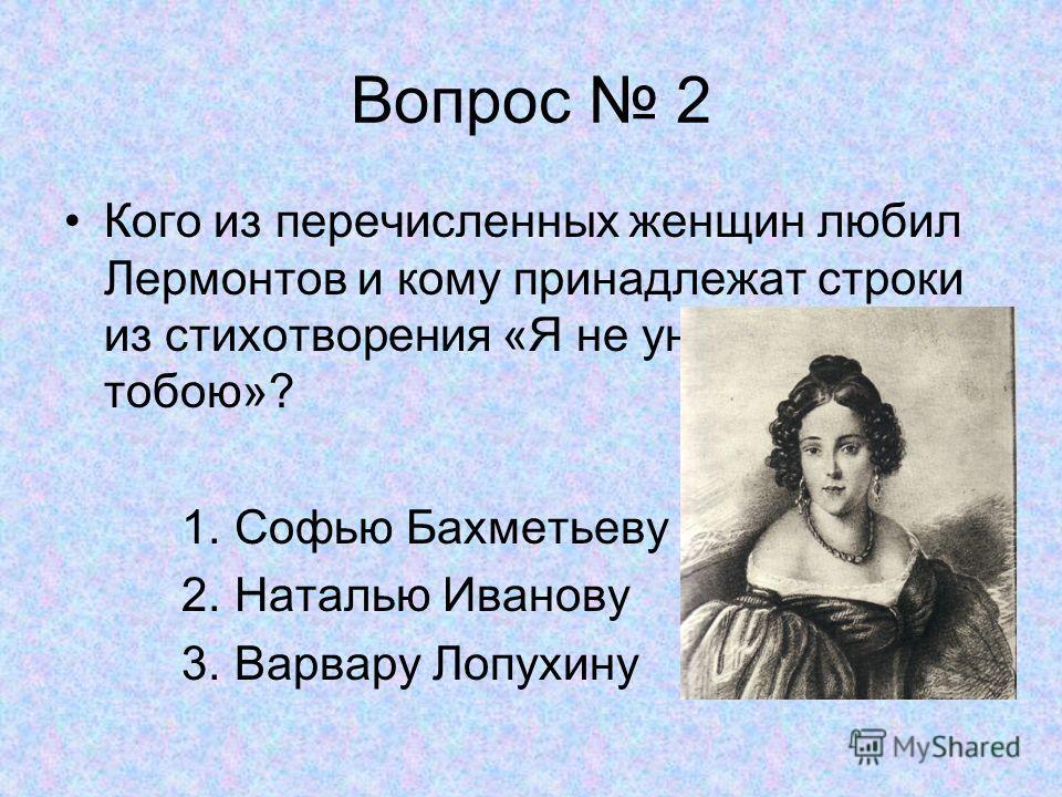 Вопрос 2 Кого из перечисленных женщин любил Лермонтов и кому принадлежат строки из стихотворения «Я не унижусь пред тобою»? 1. Софью Бахметьеву 2. Наталью Иванову 3. Варвару Лопухину