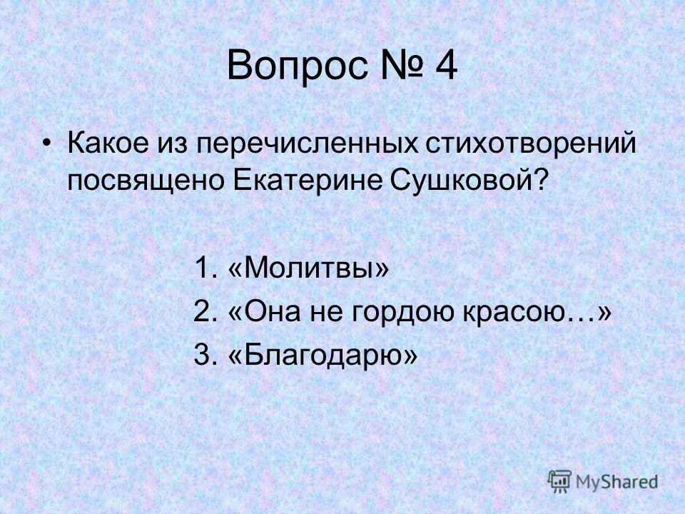 Вопрос 4 Какое из перечисленных стихотворений посвящено Екатерине Сушковой? 1. «Молитвы» 2. «Она не гордою красою…» 3. «Благодарю»