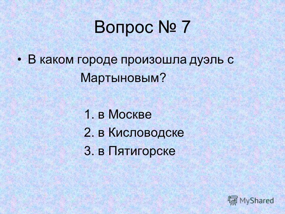 Вопрос 7 В каком городе произошла дуэль с Мартыновым? 1. в Москве 2. в Кисловодске 3. в Пятигорске