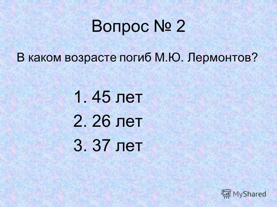 Вопрос 2 В каком возрасте погиб М.Ю. Лермонтов? 1. 45 лет 2. 26 лет 3. 37 лет