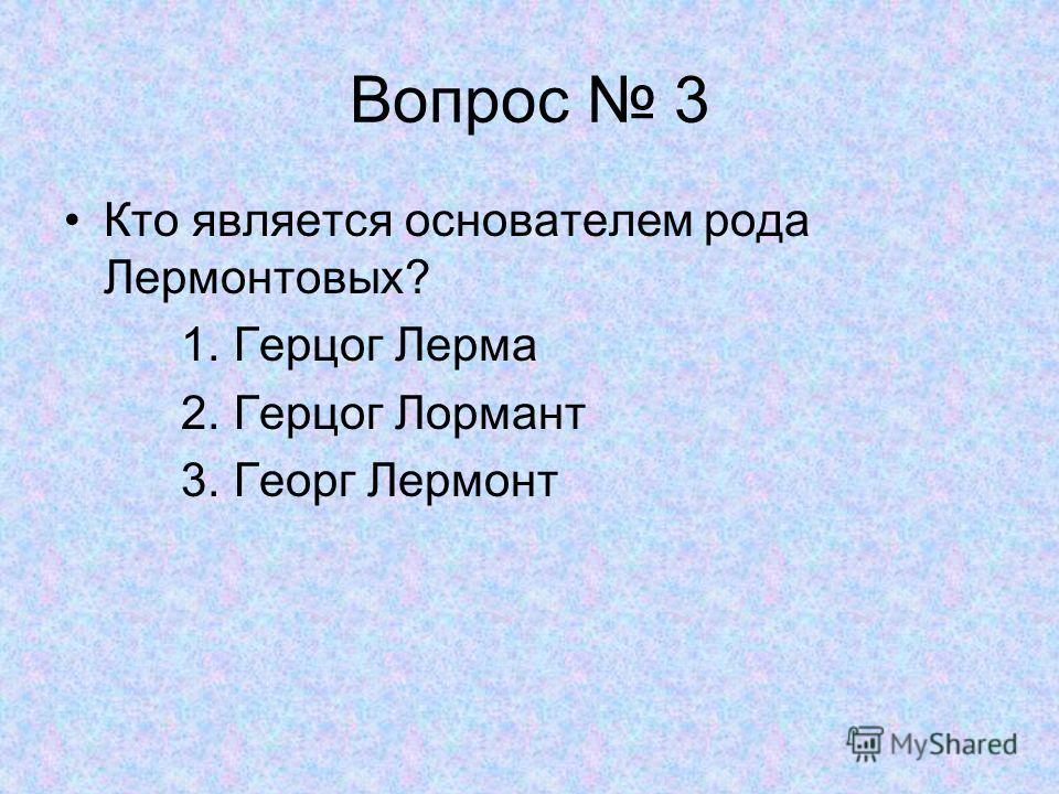 Вопрос 3 Кто является основателем рода Лермонтовых? 1. Герцог Лерма 2. Герцог Лормант 3. Георг Лермонт