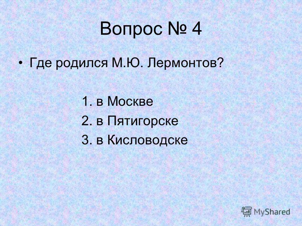 Вопрос 4 Где родился М.Ю. Лермонтов? 1. в Москве 2. в Пятигорске 3. в Кисловодске