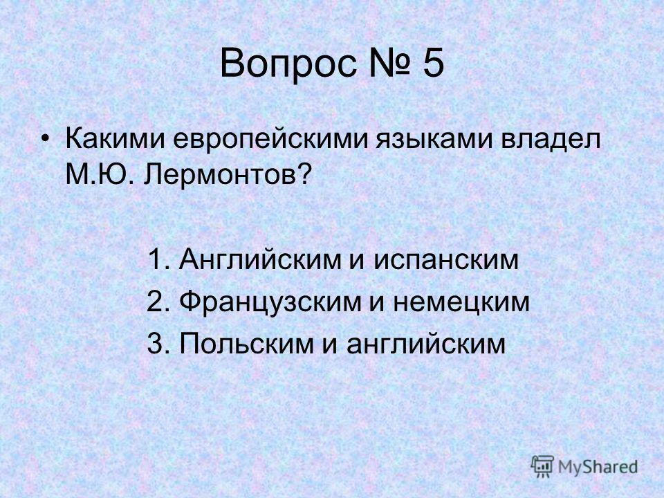 Вопрос 5 Какими европейскими языками владел М.Ю. Лермонтов? 1. Английским и испанским 2. Французским и немецким 3. Польским и английским