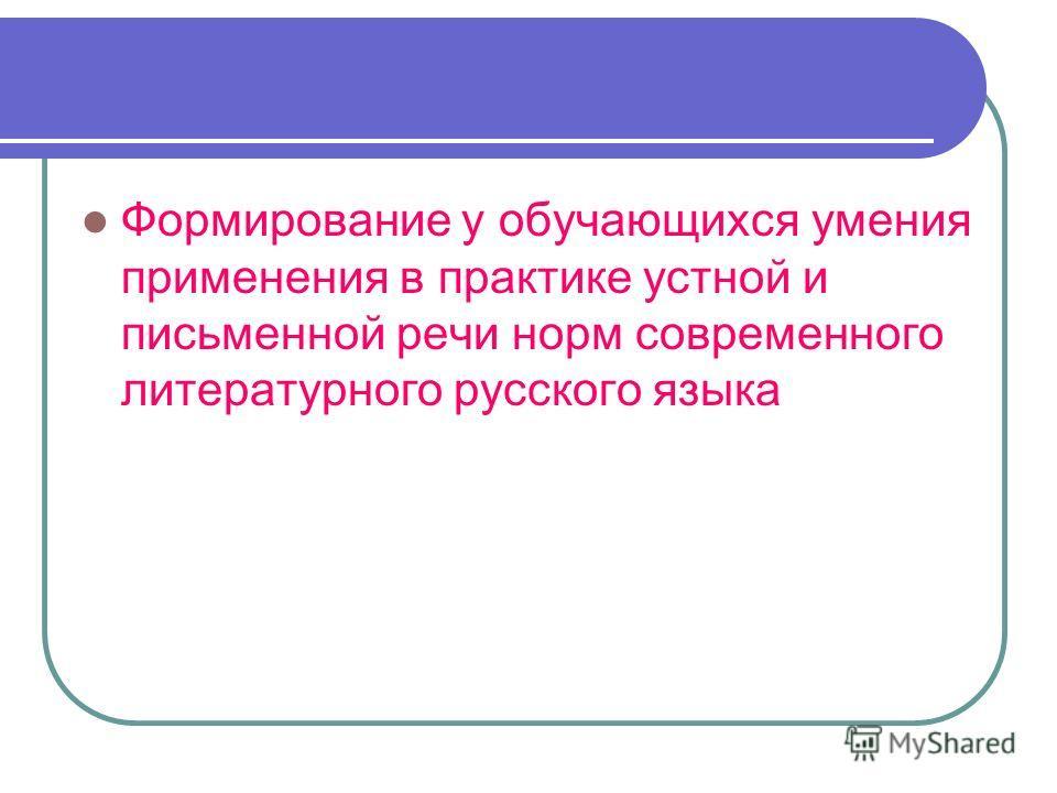 Формирование у обучающихся умения применения в практике устной и письменной речи норм современного литературного русского языка