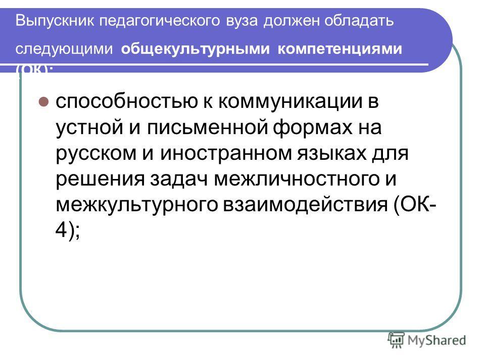 Выпускник педагогического вуза должен обладать следующими общекультурными компетенциями (ОК): способностью к коммуникации в устной и письменной формах на русском и иностранном языках для решения задач межличностного и межкультурного взаимодействия (О