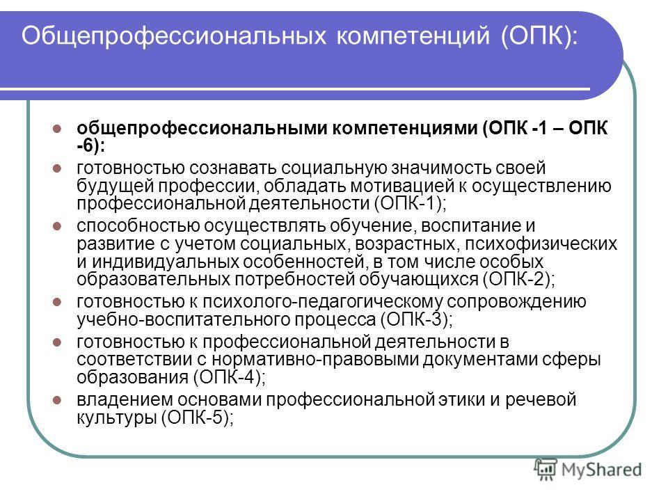 Общепрофессиональных компетенций (ОПК): общепрофессиональными компетенциями (ОПК -1 – ОПК -6): готовностью сознавать социальную значимость своей будущей профессии, обладать мотивацией к осуществлению профессиональной деятельности (ОПК-1); способность