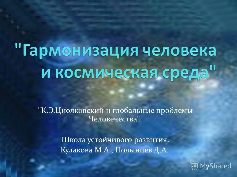 К.Э.Циолковский и глобальные проблемы Человечества Школа устойчивого развития. Кулакова М.А., Полынцев Д.А.