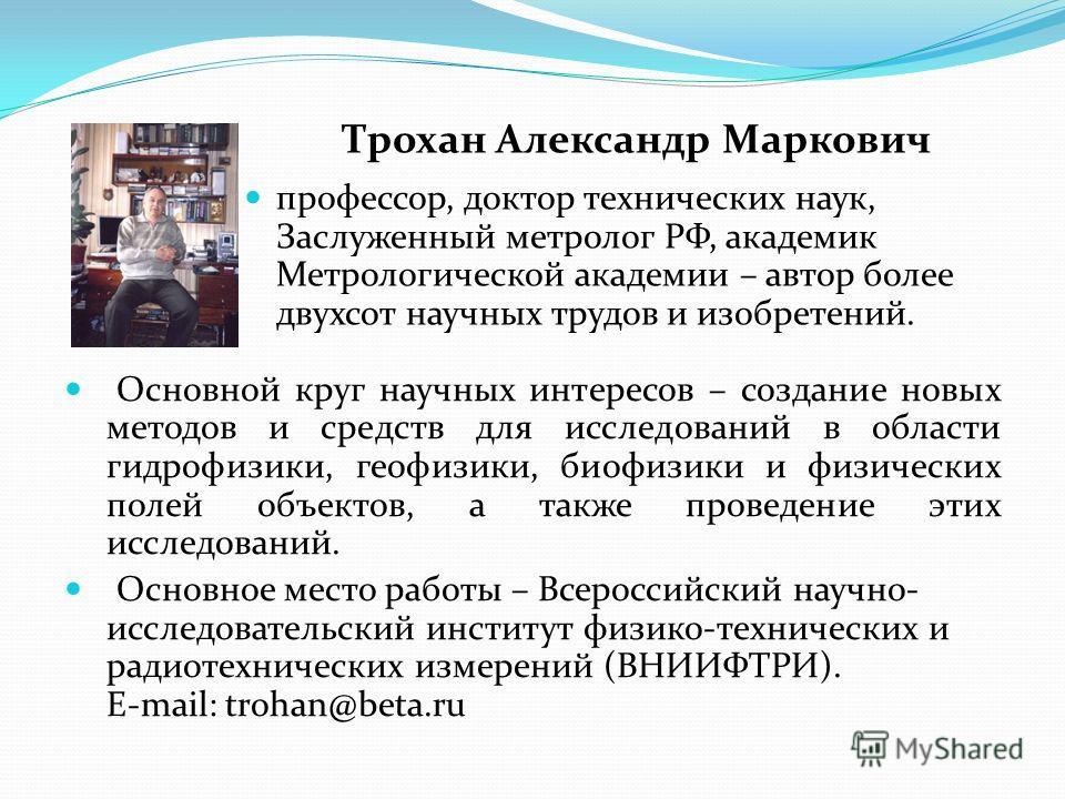Основной круг научных интересов – создание новых методов и средств для исследований в области гидрофизики, геофизики, биофизики и физических полей объектов, а также проведение этих исследований. Основное место работы – Всероссийский научно- исследова