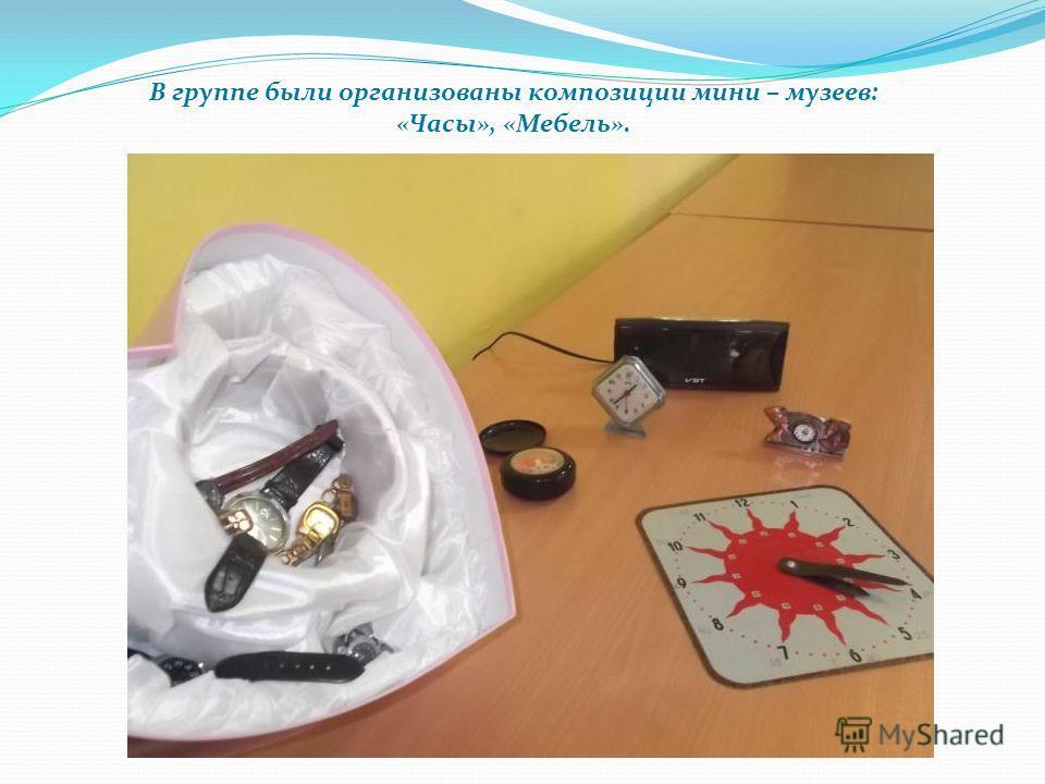 В группе были организованы композиции мини – музеев: «Часы», «Мебель».