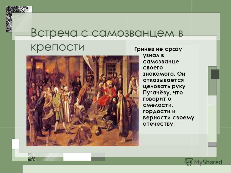 Встреча с самозванцем в крепости Гринев не сразу узнал в самозванце своего знакомого. Он отказывается целовать руку Пугачёву, что говорит о смелости, гордости и верности своему отечеству.