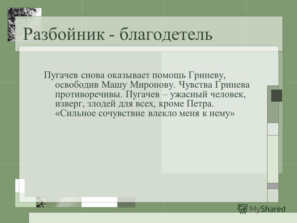 Разбойник - благодетель Пугачев снова оказывает помощь Гриневу, освободив Машу Миронову. Чувства Гринева противоречивы. Пугачев – ужасный человек, изверг, злодей для всех, кроме Петра. «Сильное сочувствие влекло меня к нему»