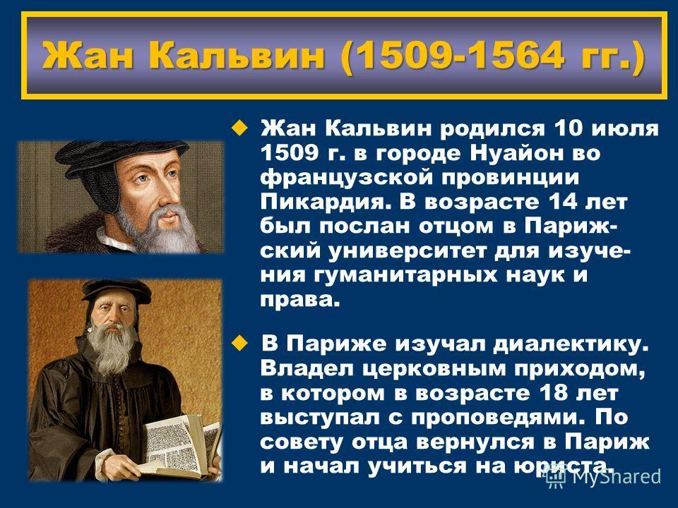 Жан Кальвин (1509-1564 гг.) Жан Кальвин родился 10 июля 1509 г. в городе Нуайон во французской провинции Пикардия. В возрасте 14 лет был послан отцом в Париж- ский университет для изучения гуманитарных наук и права. В Париже изучал диалектику. Владел