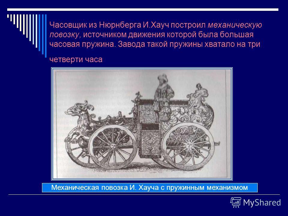 Часовщик из Нюрнберга И.Хауч построил механическую повозку, источником движения которой была большая часовая пружина. Завода такой пружины хватало на три четверти часа Механическая повозка И. Хауча с пружинным механизмом