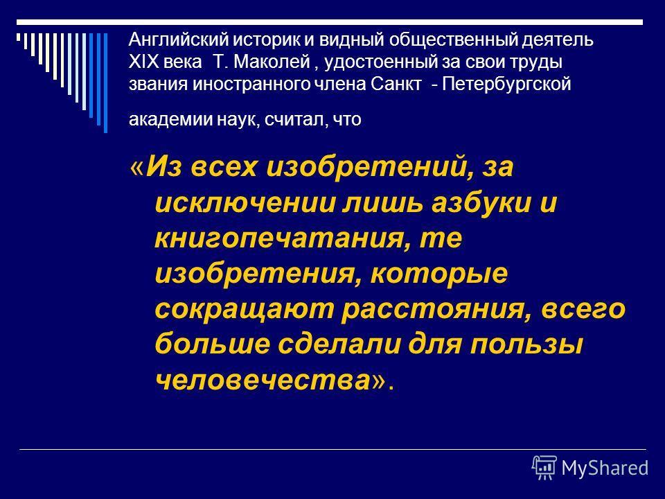 Английский историк и видный общественный деятель XIX века Т. Маколей, удостоенный за свои труды звания иностранного члена Санкт - Петербургской академии наук, считал, что «Из всех изобретений, за исключении лишь азбуки и книгопечатания, те изобретени