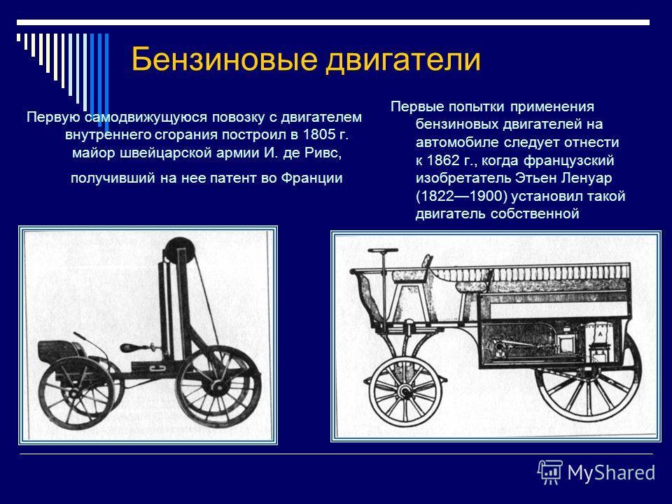 Бензиновые двигатели Первую самодвижущуюся повозку с двигателем внутреннего сгорания построил в 1805 г. майор швейцарской армии И. де Ривс, получивший на нее патент во Франции Первые попытки применения бензиновых двигателей на автомобиле следует отне
