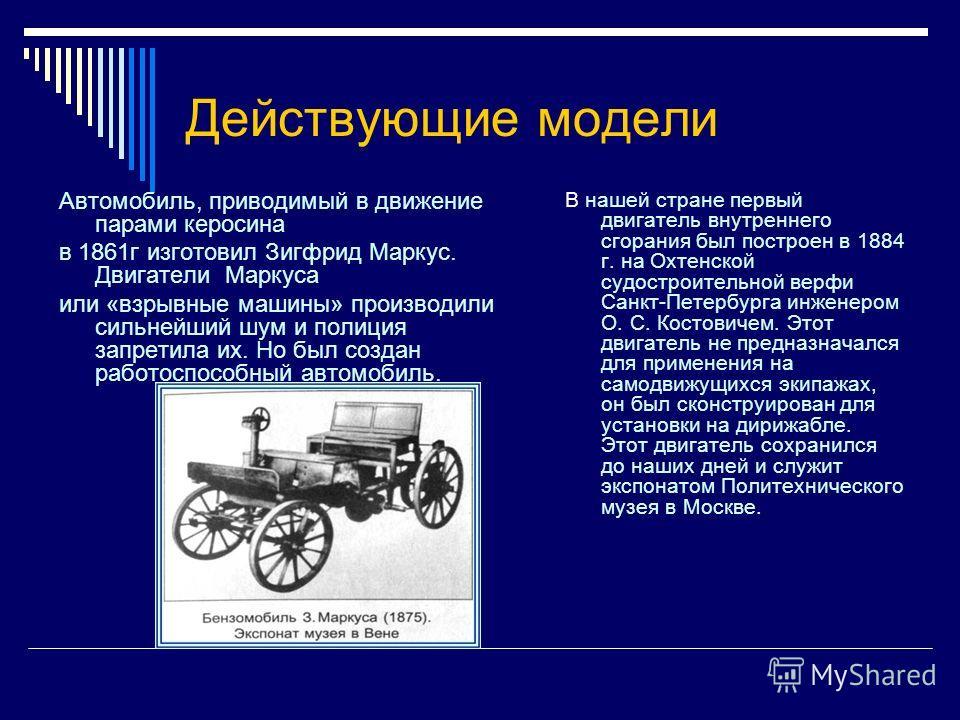 Действующие модели Автомобиль, приводимый в движение парами керосина в 1861 г изготовил Зигфрид Маркус. Двигатели Маркуса или «взрывные машины» производили сильнейший шум и полиция запретила их. Но был создан работоспособный автомобиль. В нашей стран